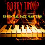Bobby Troup- Essential Jazz Masters